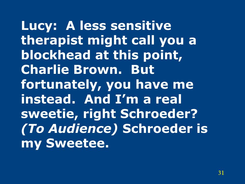 31 Lucy: A less sensitive therapist might call you a blockhead at this point, Charlie Brown. But fortunately, you have me instead. And I'm a real swee