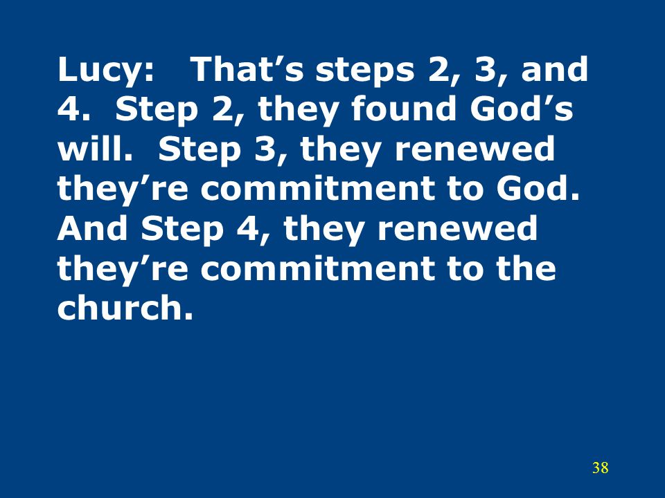 38 Lucy:That's steps 2, 3, and 4. Step 2, they found God's will. Step 3, they renewed they're commitment to God. And Step 4, they renewed they're comm