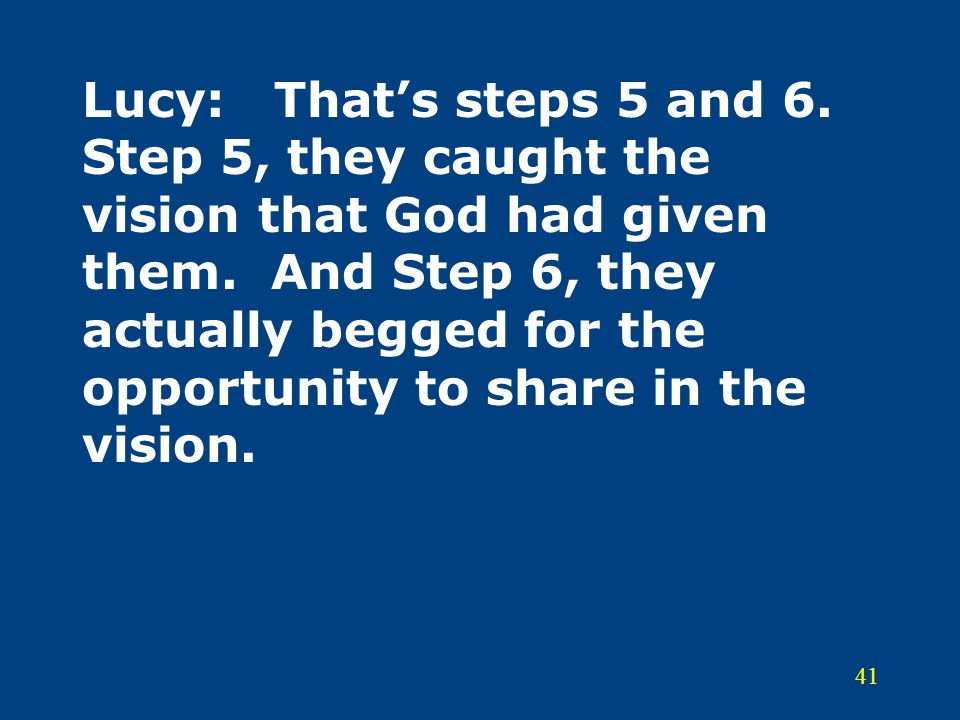 41 Lucy:That's steps 5 and 6. Step 5, they caught the vision that God had given them. And Step 6, they actually begged for the opportunity to share in