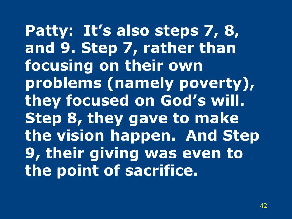 42 Patty:It's also steps 7, 8, and 9. Step 7, rather than focusing on their own problems (namely poverty), they focused on God's will. Step 8, they ga