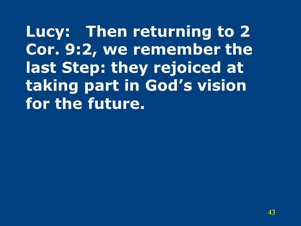 43 Lucy:Then returning to 2 Cor. 9:2, we remember the last Step: they rejoiced at taking part in God's vision for the future.