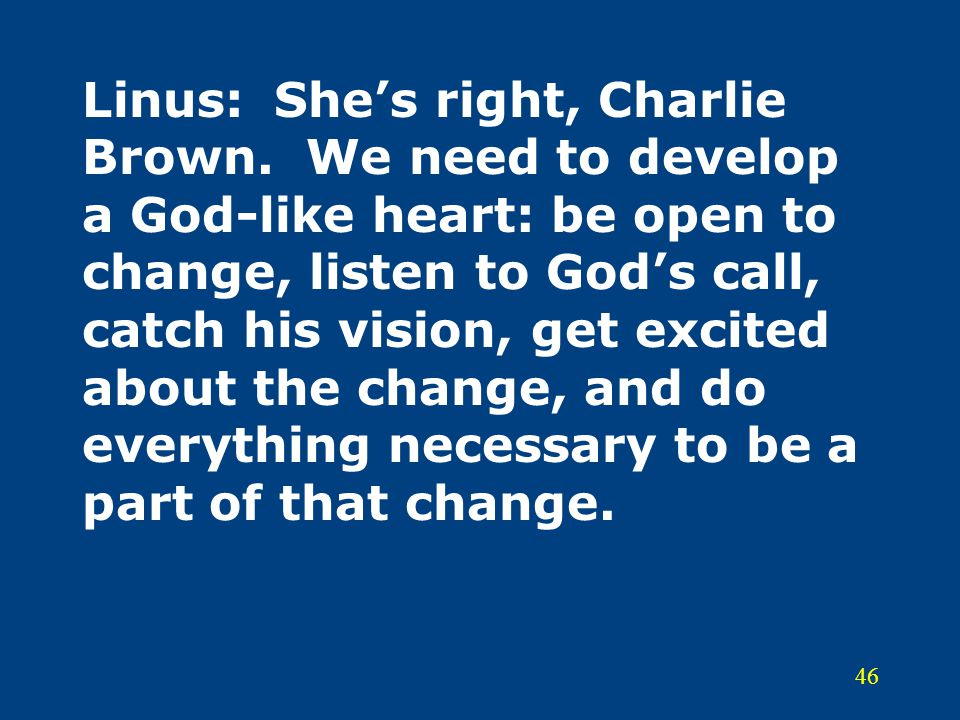 46 Linus:She's right, Charlie Brown. We need to develop a God-like heart: be open to change, listen to God's call, catch his vision, get excited about