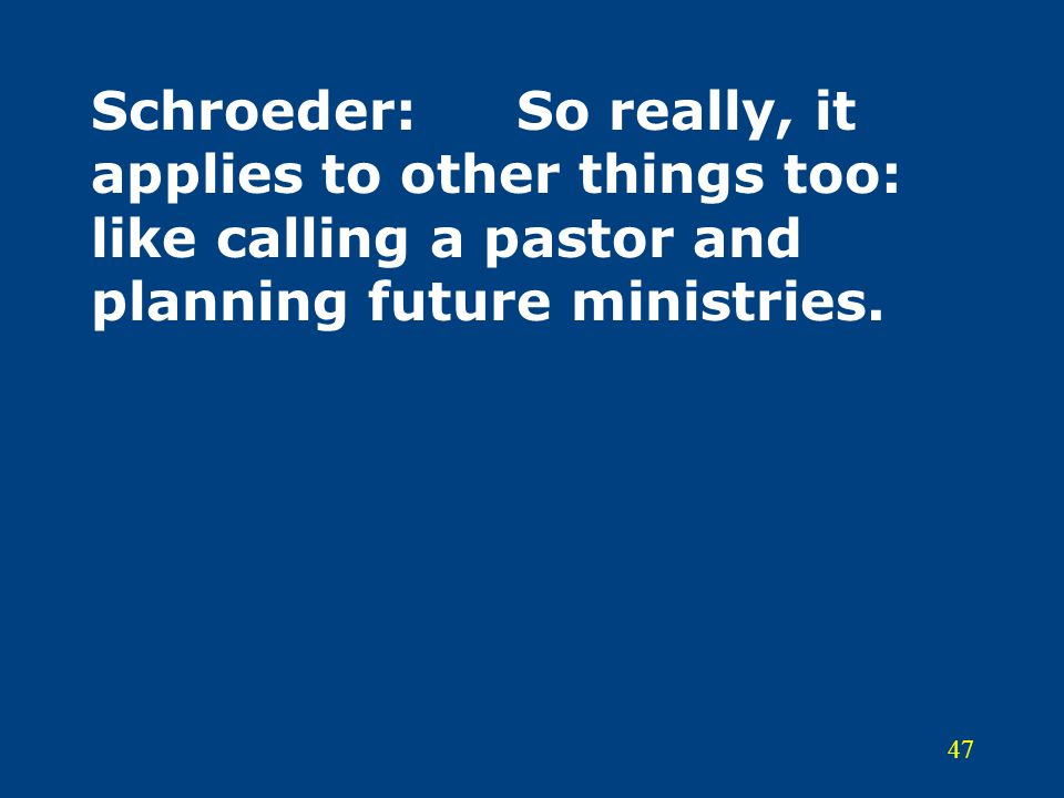 47 Schroeder:So really, it applies to other things too: like calling a pastor and planning future ministries.