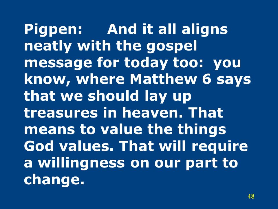 48 Pigpen:And it all aligns neatly with the gospel message for today too: you know, where Matthew 6 says that we should lay up treasures in heaven. Th