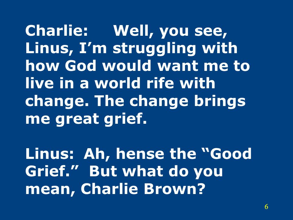 6 Charlie:Well, you see, Linus, I'm struggling with how God would want me to live in a world rife with change. The change brings me great grief. Linus