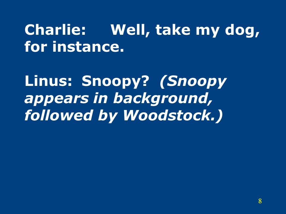 8 Charlie:Well, take my dog, for instance. Linus:Snoopy? (Snoopy appears in background, followed by Woodstock.)