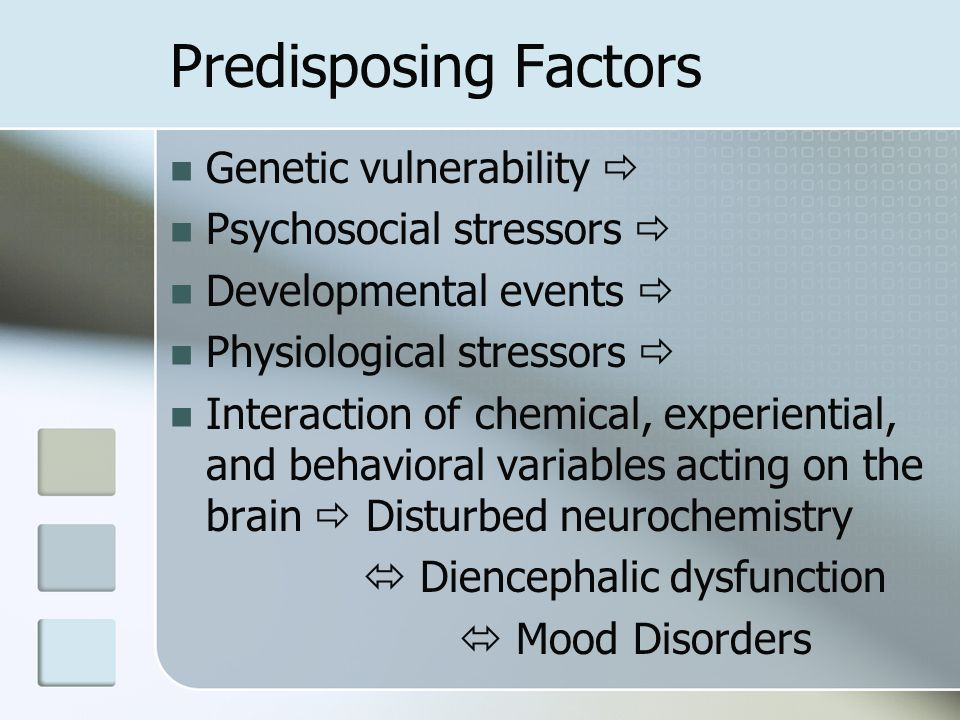 Predisposing Factors Genetic vulnerability  Psychosocial stressors  Developmental events  Physiological stressors  Interaction of chemical, experi