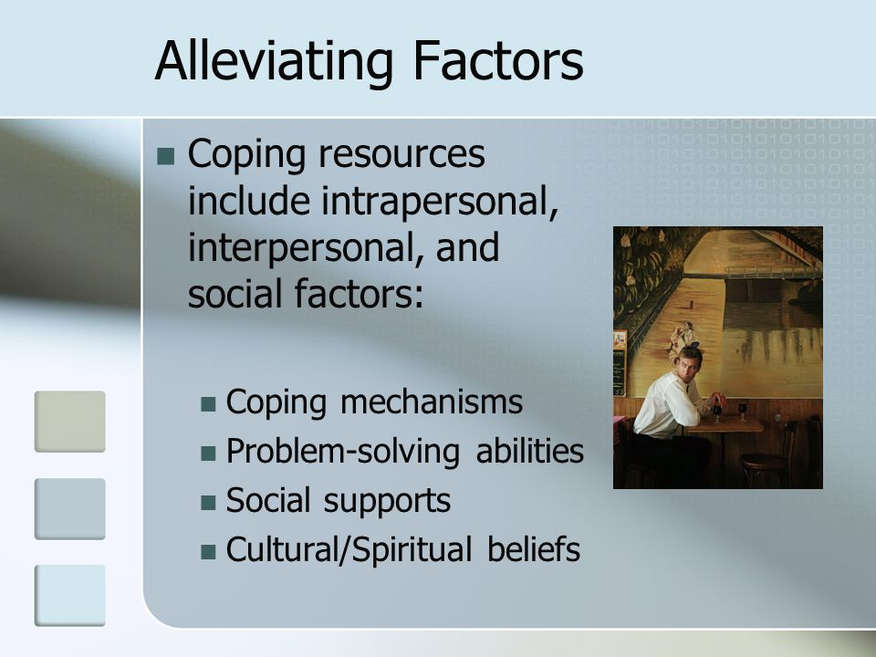 Alleviating Factors Coping resources include intrapersonal, interpersonal, and social factors: Coping mechanisms Problem-solving abilities Social supp