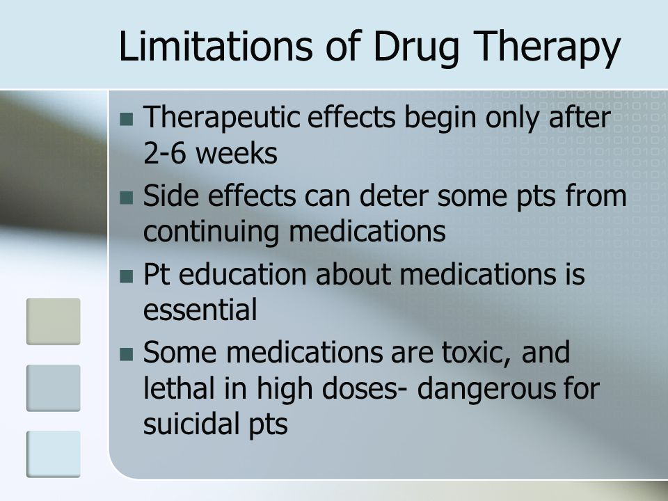 Limitations of Drug Therapy Therapeutic effects begin only after 2-6 weeks Side effects can deter some pts from continuing medications Pt education ab