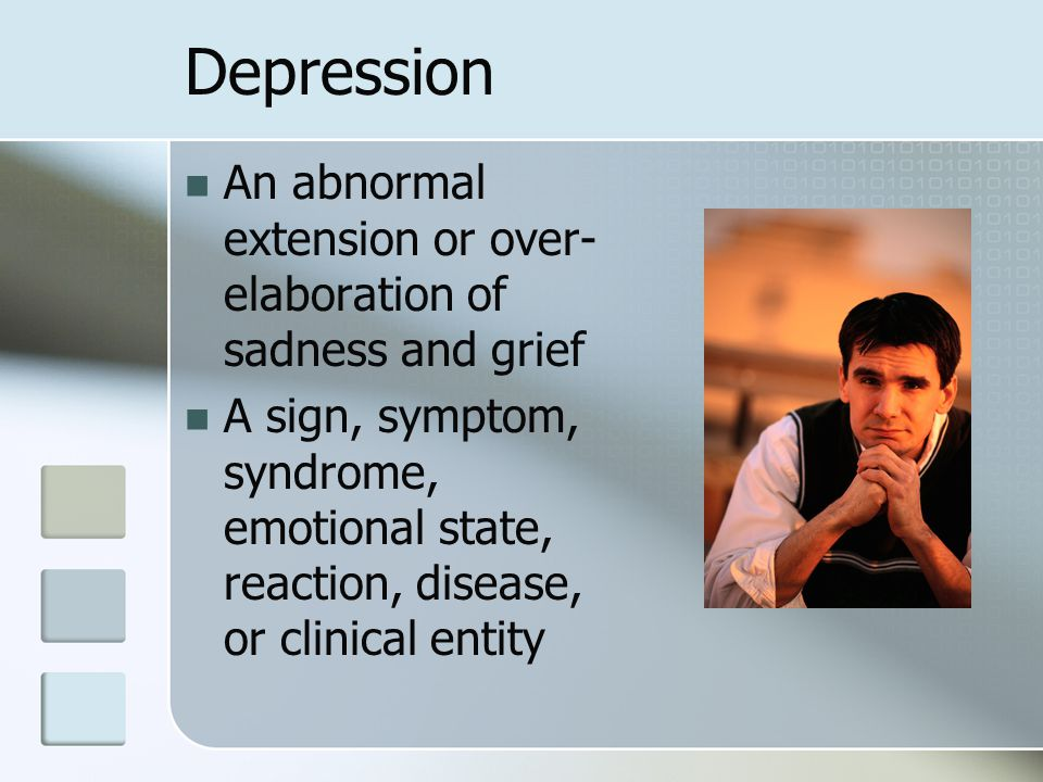 Depression An abnormal extension or over- elaboration of sadness and grief A sign, symptom, syndrome, emotional state, reaction, disease, or clinical