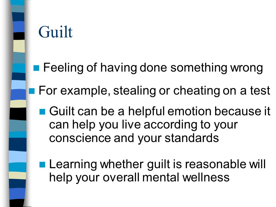 Guilt Feeling of having done something wrong For example, stealing or cheating on a test Guilt can be a helpful emotion because it can help you live according to your conscience and your standards Learning whether guilt is reasonable will help your overall mental wellness