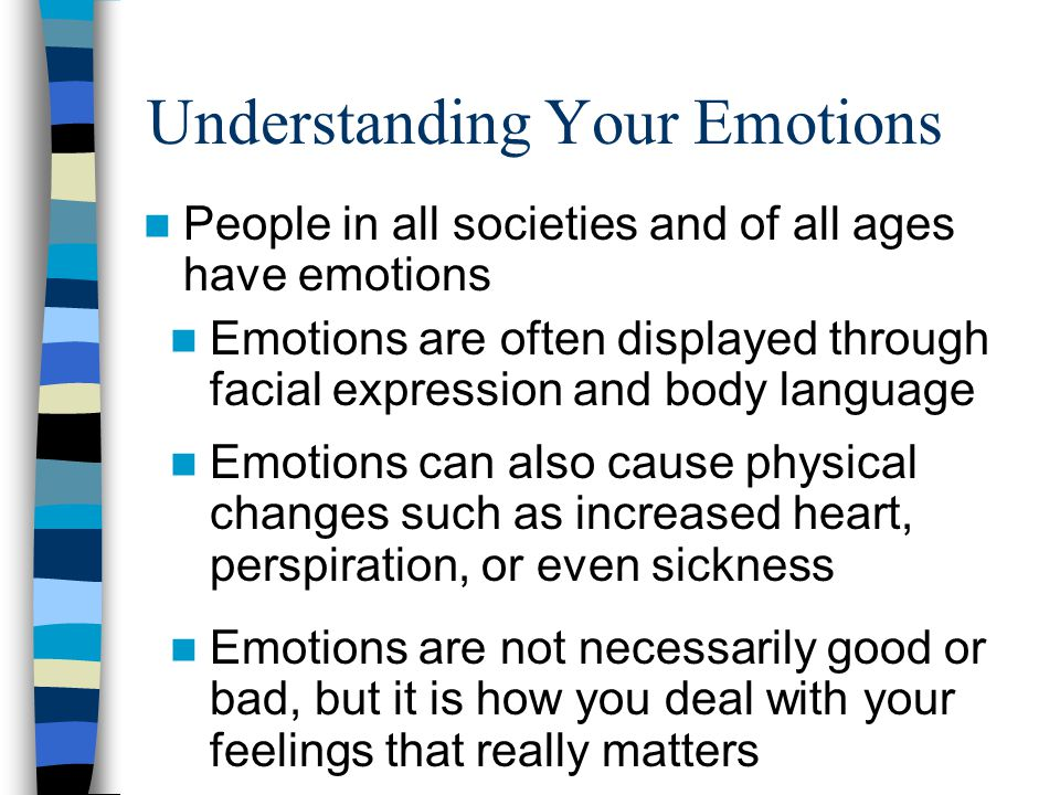Understanding Your Emotions People in all societies and of all ages have emotions Emotions are often displayed through facial expression and body lang