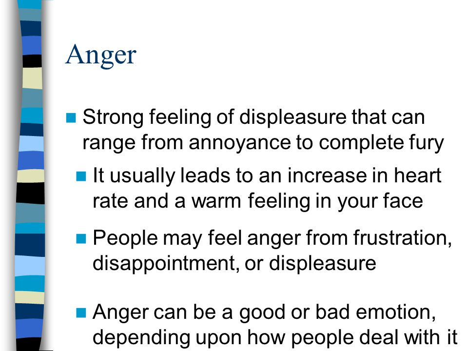 Anger Strong feeling of displeasure that can range from annoyance to complete fury It usually leads to an increase in heart rate and a warm feeling in