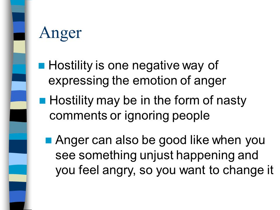 Anger Hostility may be in the form of nasty comments or ignoring people Hostility is one negative way of expressing the emotion of anger Anger can als