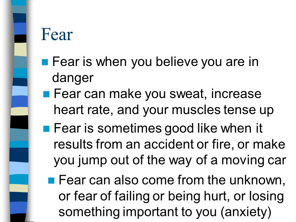 Fear Fear is when you believe you are in danger Fear can make you sweat, increase heart rate, and your muscles tense up Fear is sometimes good like wh