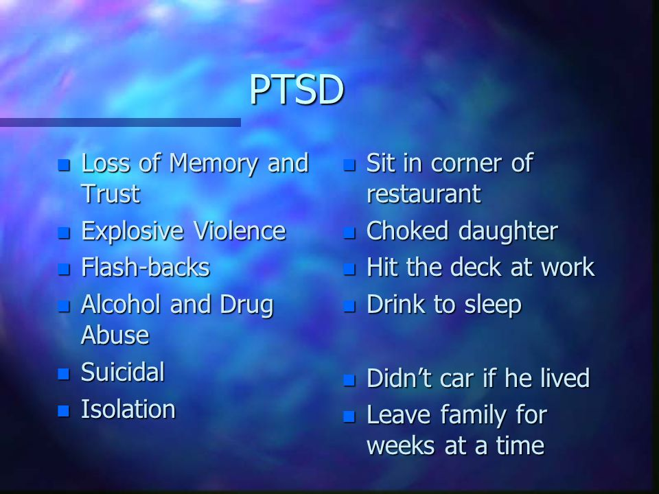 PTSD n Loss of Memory and Trust n Explosive Violence n Flash-backs n Alcohol and Drug Abuse n Suicidal n Isolation n Sit in corner of restaurant n Choked daughter n Hit the deck at work n Drink to sleep n Didn't car if he lived n Leave family for weeks at a time