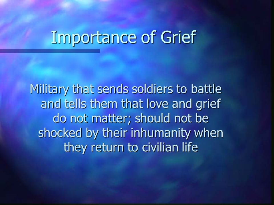 Importance of Grief Military that sends soldiers to battle and tells them that love and grief do not matter; should not be shocked by their inhumanity when they return to civilian life
