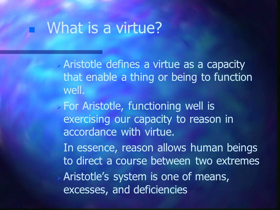 n n What is a virtue?   Aristotle defines a virtue as a capacity that enable a thing or being to function well.   For Aristotle, functioning well