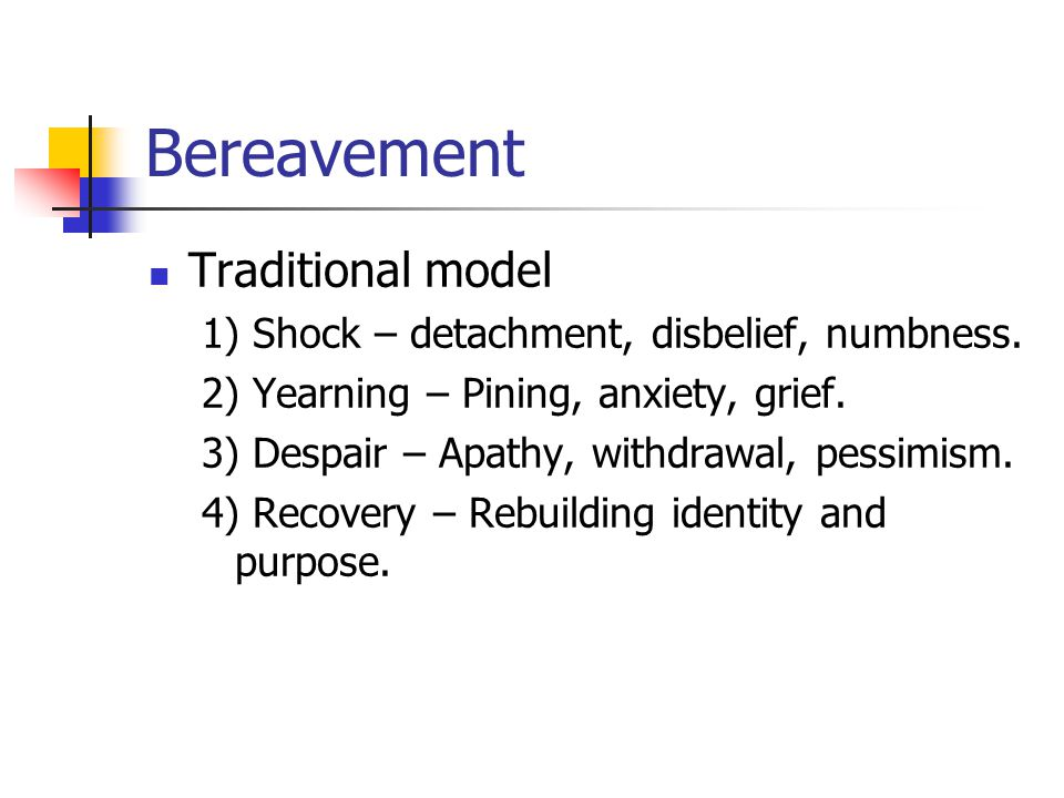 Bereavement Traditional model 1) Shock – detachment, disbelief, numbness.