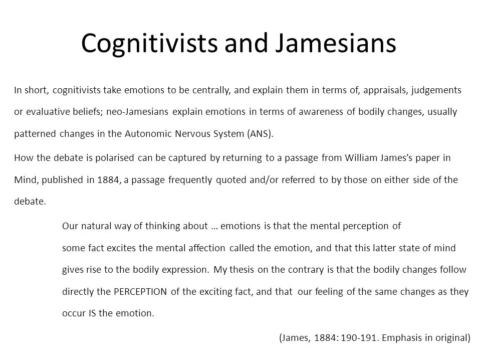 Cognitivists and Jamesians In short, cognitivists take emotions to be centrally, and explain them in terms of, appraisals, judgements or evaluative beliefs; neo-Jamesians explain emotions in terms of awareness of bodily changes, usually patterned changes in the Autonomic Nervous System (ANS).