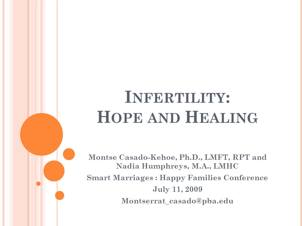 I NFERTILITY : H OPE AND H EALING Montse Casado-Kehoe, Ph.D., LMFT, RPT and Nadia Humphreys, M.A., LMHC Smart Marriages : Happy Families Conference July 11, 2009 Montserrat_casado@pba.edu