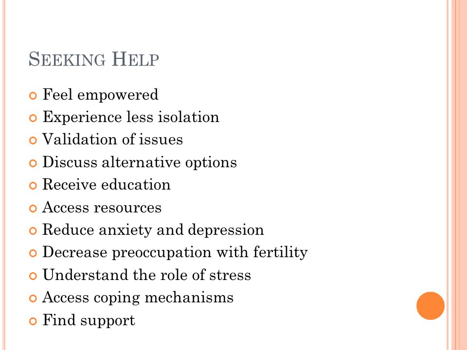 S EEKING H ELP Feel empowered Experience less isolation Validation of issues Discuss alternative options Receive education Access resources Reduce anxiety and depression Decrease preoccupation with fertility Understand the role of stress Access coping mechanisms Find support