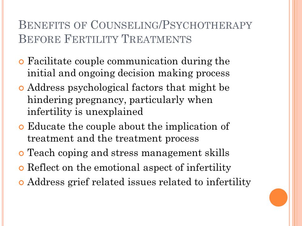 B ENEFITS OF C OUNSELING /P SYCHOTHERAPY B EFORE F ERTILITY T REATMENTS Facilitate couple communication during the initial and ongoing decision making process Address psychological factors that might be hindering pregnancy, particularly when infertility is unexplained Educate the couple about the implication of treatment and the treatment process Teach coping and stress management skills Reflect on the emotional aspect of infertility Address grief related issues related to infertility