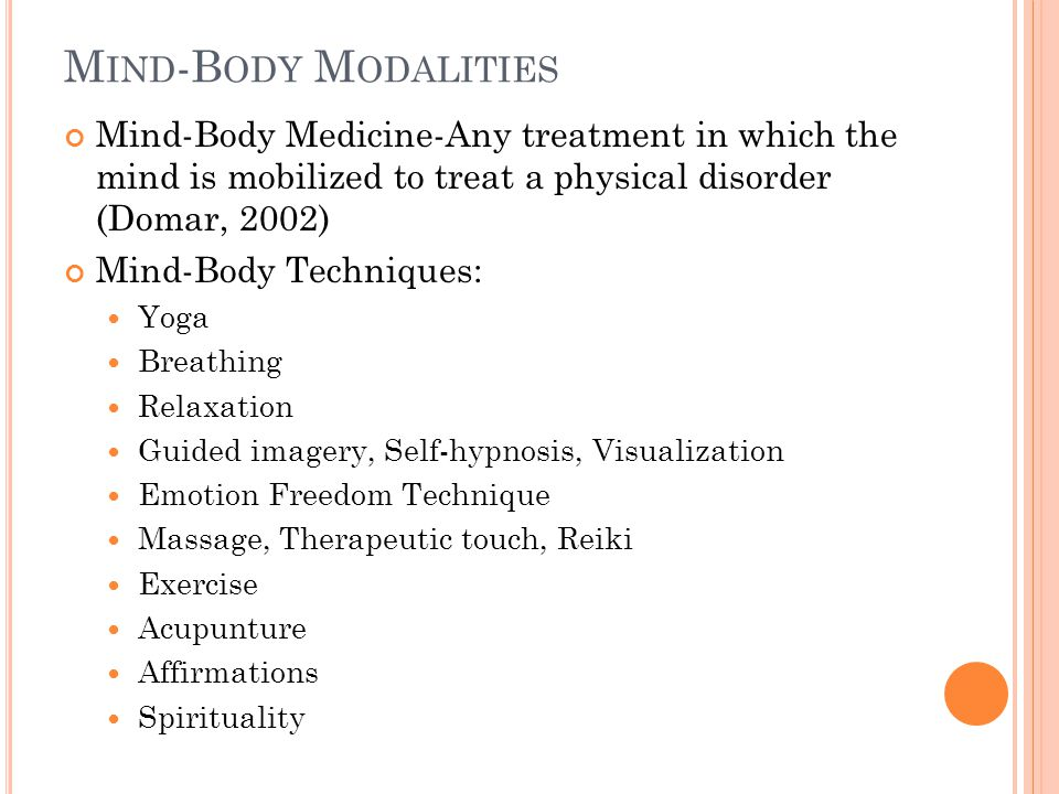 M IND -B ODY M ODALITIES Mind-Body Medicine-Any treatment in which the mind is mobilized to treat a physical disorder (Domar, 2002) Mind-Body Techniques: Yoga Breathing Relaxation Guided imagery, Self-hypnosis, Visualization Emotion Freedom Technique Massage, Therapeutic touch, Reiki Exercise Acupunture Affirmations Spirituality Domar, A.