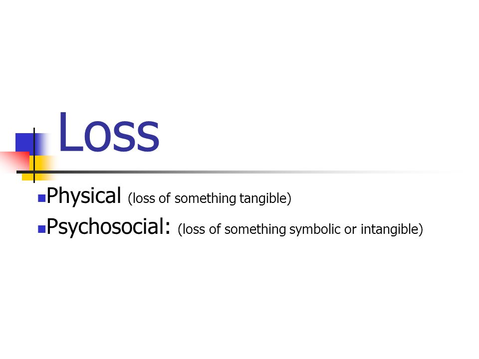 Loss Physical (loss of something tangible) Psychosocial: (loss of something symbolic or intangible)