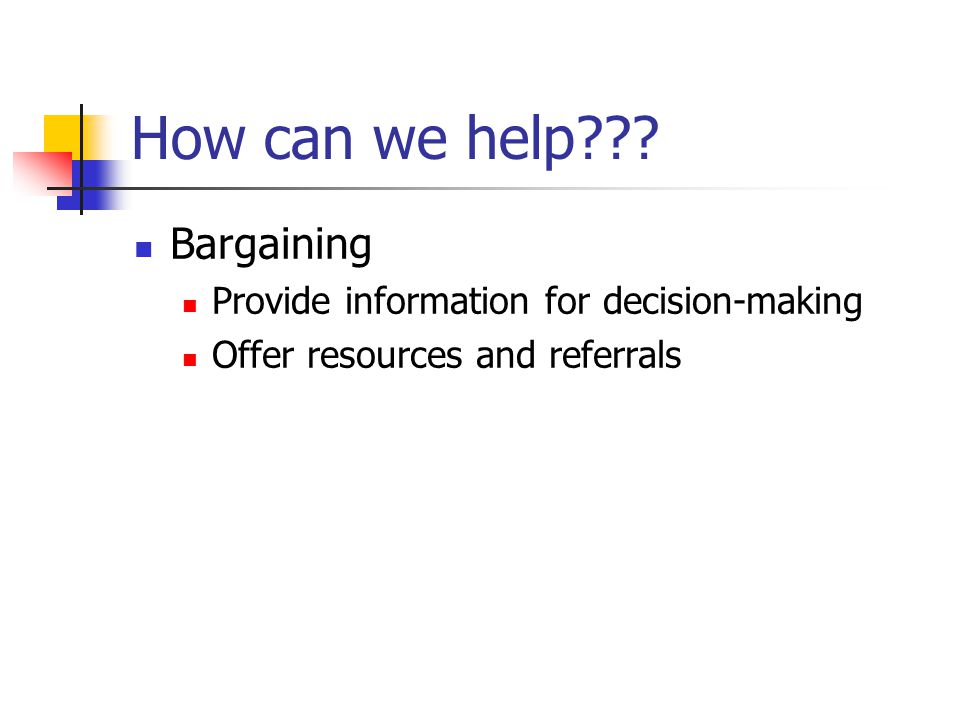 How can we help??? Bargaining Provide information for decision-making Offer resources and referrals