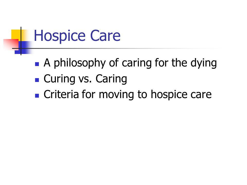 Hospice Care A philosophy of caring for the dying Curing vs. Caring Criteria for moving to hospice care