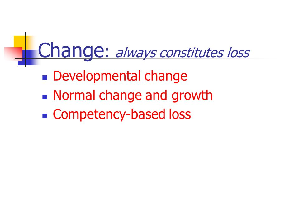 Change : always constitutes loss Developmental change Normal change and growth Competency-based loss