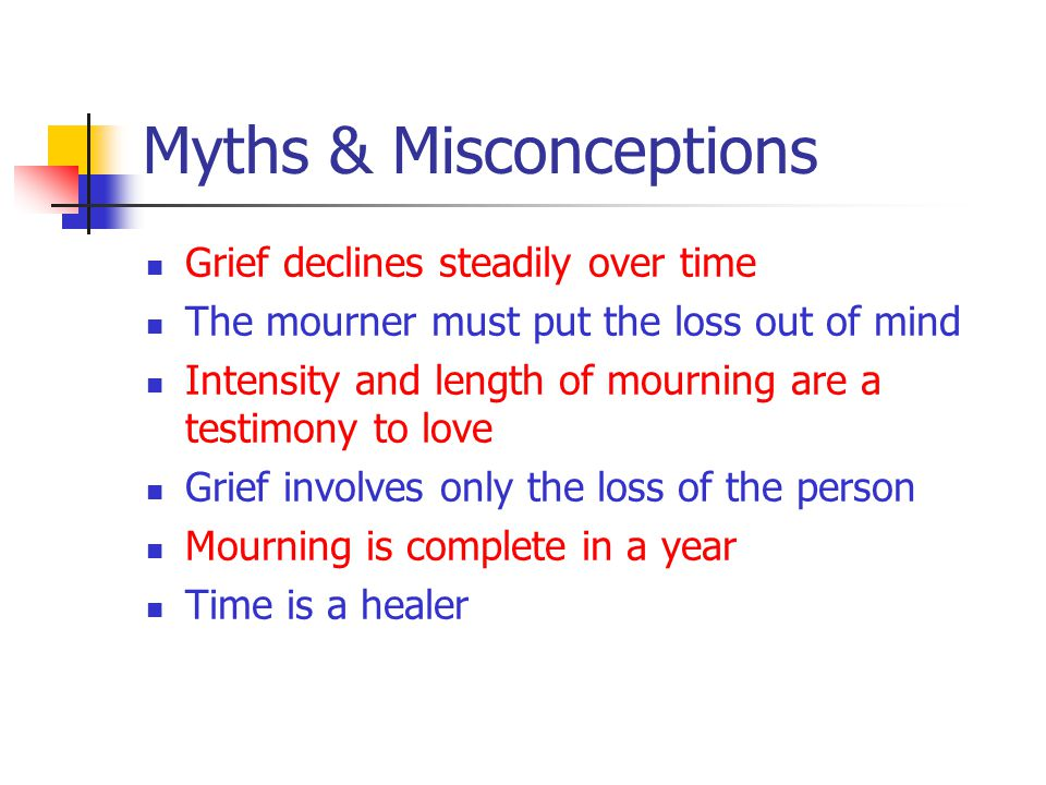 Myths & Misconceptions Grief declines steadily over time The mourner must put the loss out of mind Intensity and length of mourning are a testimony to