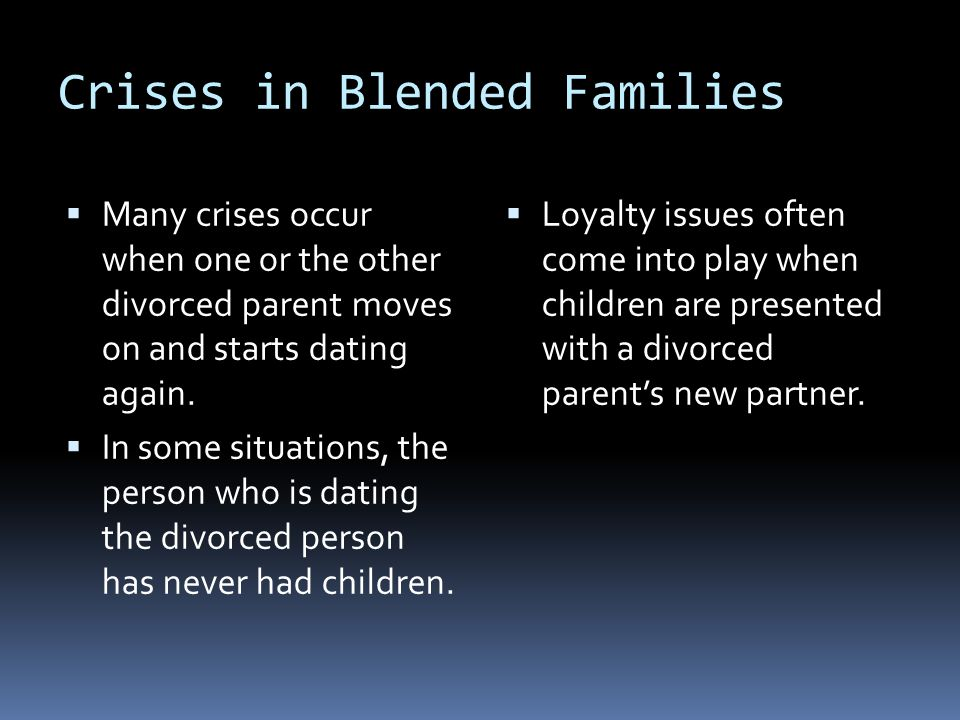 Crises in Blended Families  Many crises occur when one or the other divorced parent moves on and starts dating again.