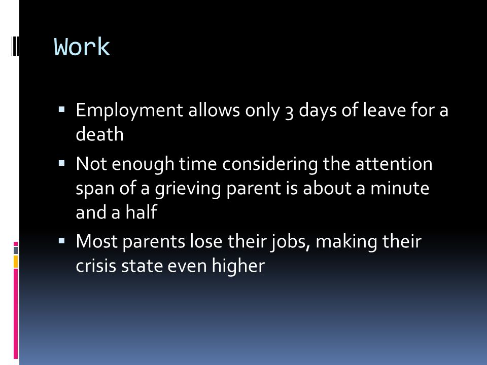 Work  Employment allows only 3 days of leave for a death  Not enough time considering the attention span of a grieving parent is about a minute and a half  Most parents lose their jobs, making their crisis state even higher
