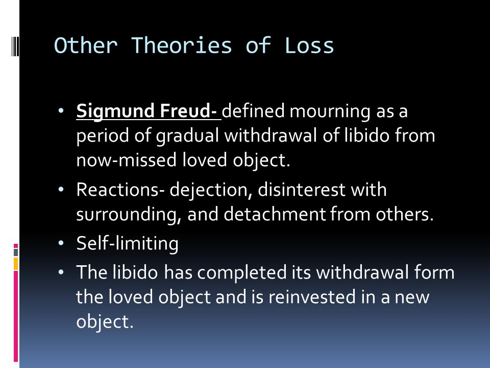Other Theories of Loss Sigmund Freud- defined mourning as a period of gradual withdrawal of libido from now-missed loved object.