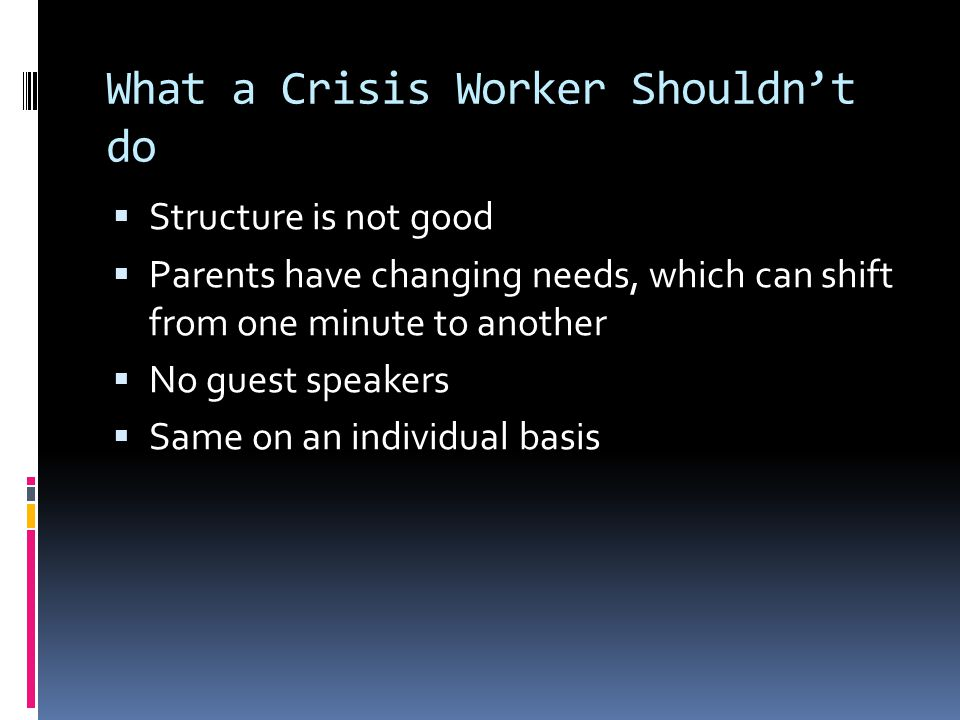 What a Crisis Worker Shouldn't do  Structure is not good  Parents have changing needs, which can shift from one minute to another  No guest speakers  Same on an individual basis