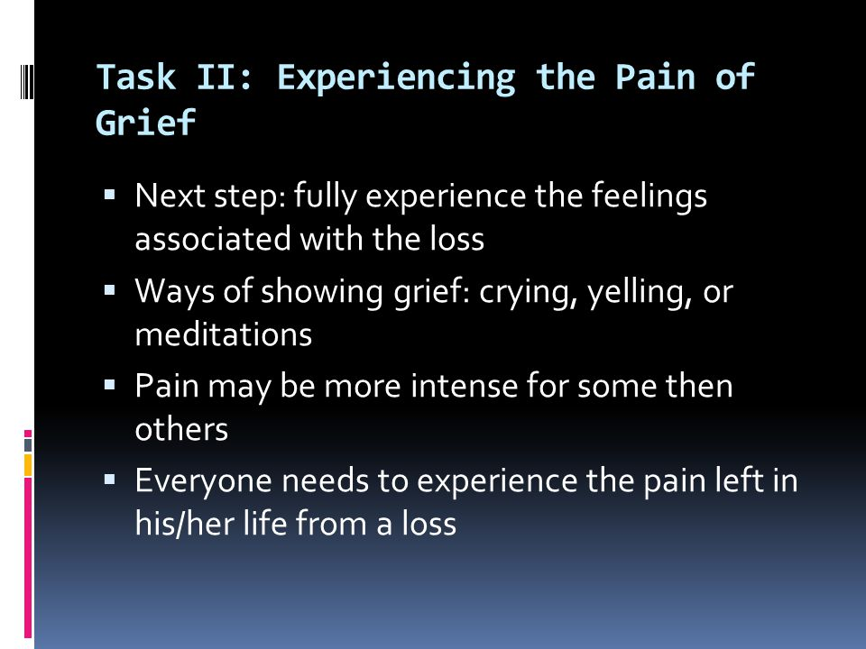 Task II: Experiencing the Pain of Grief  Next step: fully experience the feelings associated with the loss  Ways of showing grief: crying, yelling, or meditations  Pain may be more intense for some then others  Everyone needs to experience the pain left in his/her life from a loss