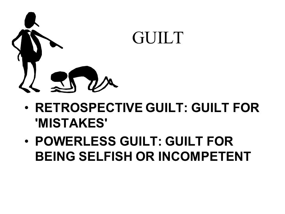 GUILT RETROSPECTIVE GUILT: GUILT FOR MISTAKES POWERLESS GUILT: GUILT FOR BEING SELFISH OR INCOMPETENT