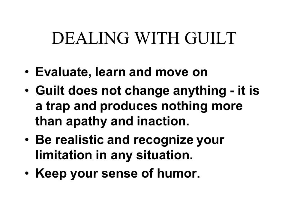 DEALING WITH GUILT Evaluate, learn and move on Guilt does not change anything - it is a trap and produces nothing more than apathy and inaction.
