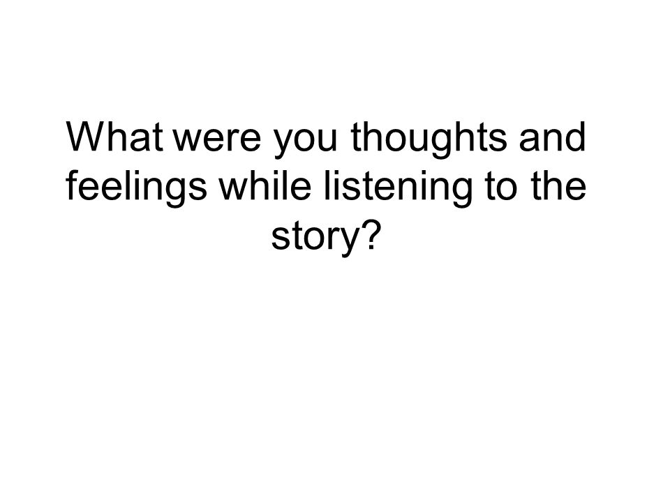 What were you thoughts and feelings while listening to the story
