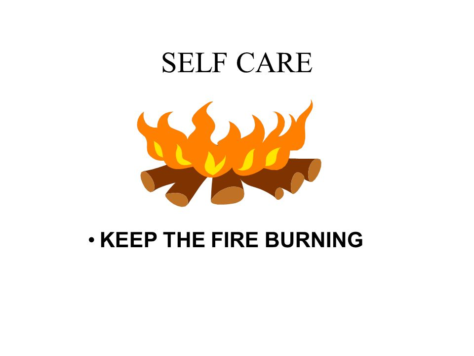 SELF CARE KEEP THE FIRE BURNING