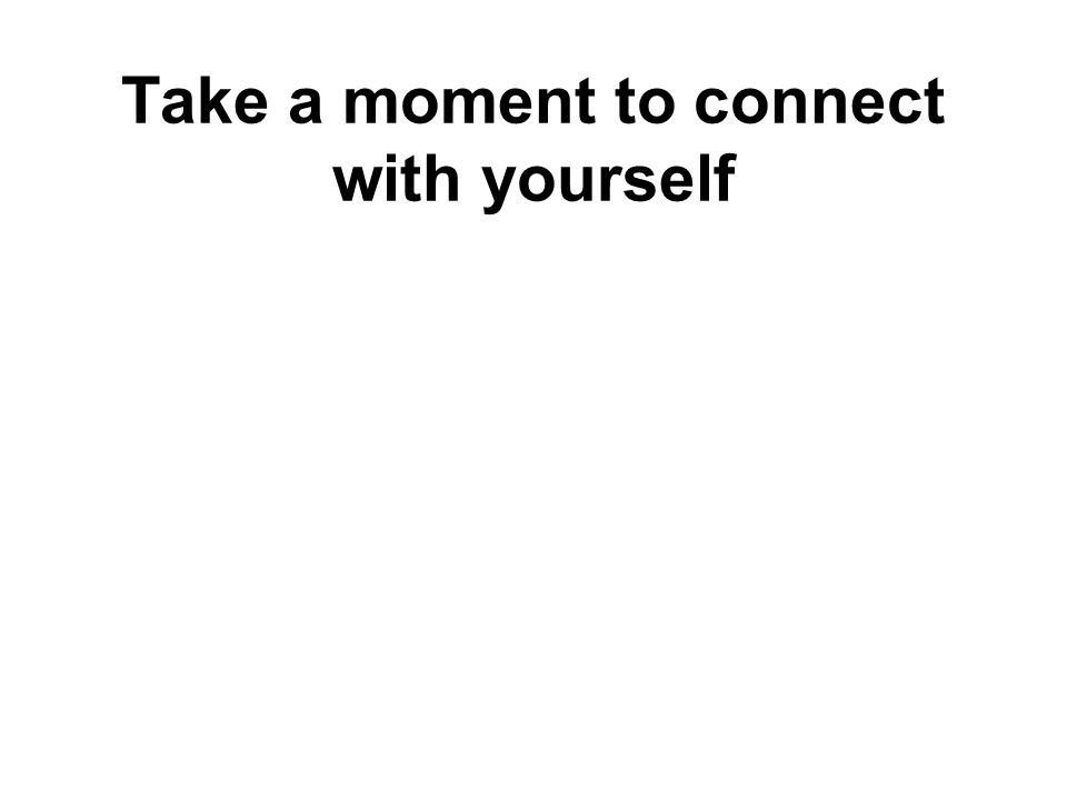 Take a moment to connect with yourself