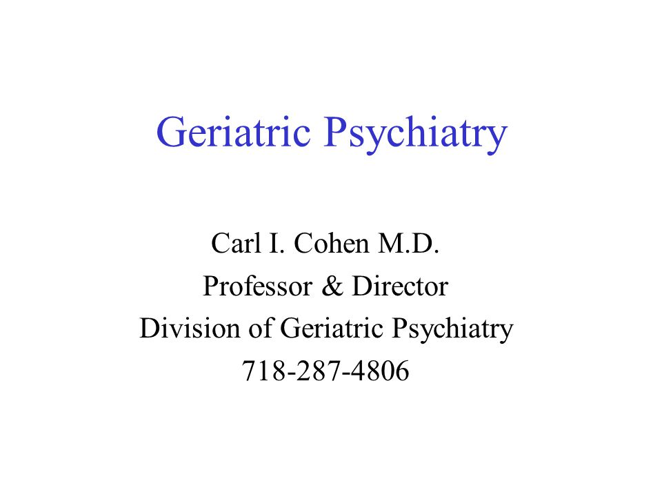 Geriatric Psychiatry Carl I. Cohen M.D.