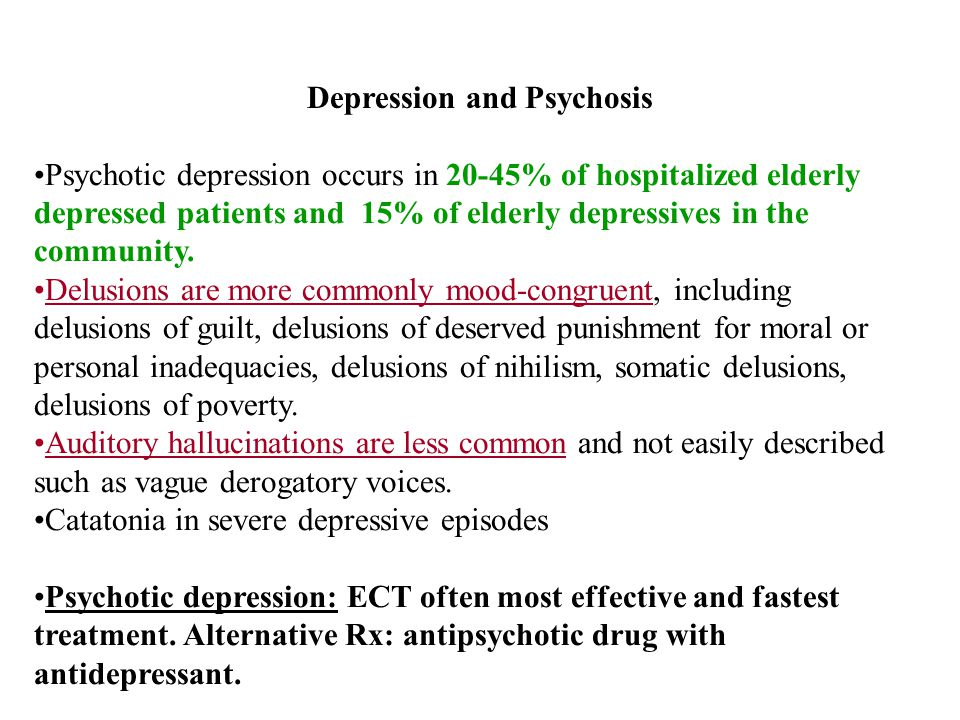 Depression and Psychosis Psychotic depression occurs in 20-45% of hospitalized elderly depressed patients and 15% of elderly depressives in the community.