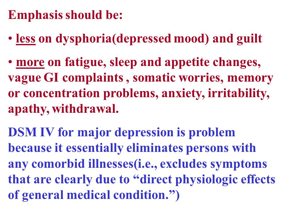 Emphasis should be: less on dysphoria(depressed mood) and guilt more on fatigue, sleep and appetite changes, vague GI complaints, somatic worries, memory or concentration problems, anxiety, irritability, apathy, withdrawal.