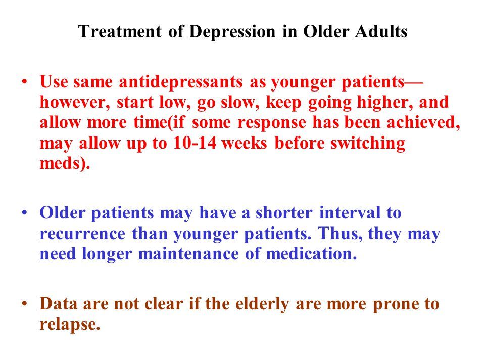 Treatment of Depression in Older Adults Use same antidepressants as younger patients— however, start low, go slow, keep going higher, and allow more time(if some response has been achieved, may allow up to 10-14 weeks before switching meds).