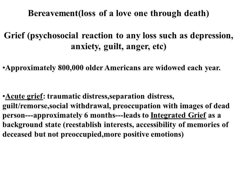 Bereavement(loss of a love one through death) Grief (psychosocial reaction to any loss such as depression, anxiety, guilt, anger, etc) Approximately 800,000 older Americans are widowed each year.