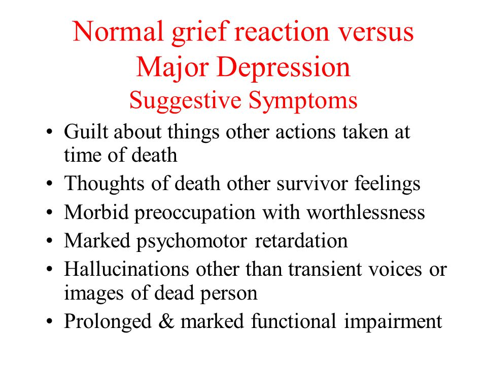 Normal grief reaction versus Major Depression Suggestive Symptoms Guilt about things other actions taken at time of death Thoughts of death other survivor feelings Morbid preoccupation with worthlessness Marked psychomotor retardation Hallucinations other than transient voices or images of dead person Prolonged & marked functional impairment