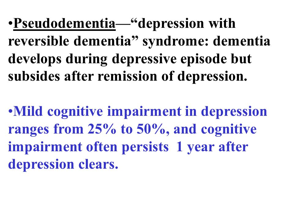 Pseudodementia— depression with reversible dementia syndrome: dementia develops during depressive episode but subsides after remission of depression.